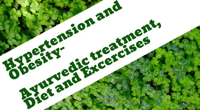 Obesity and Hypertension- Causes, Symptoms, Ayurvedic treatment, Diet and Excercises.